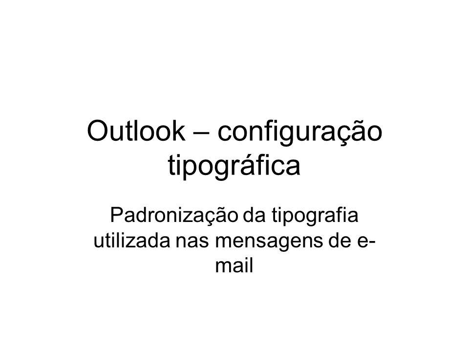 Outlook – configuração tipográfica Padronização da tipografia utilizada nas mensagens de e- mail