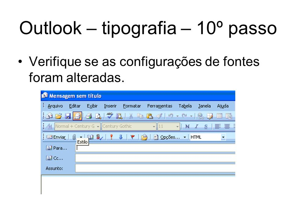 Outlook – tipografia – 10º passo Verifique se as configurações de fontes foram alteradas.