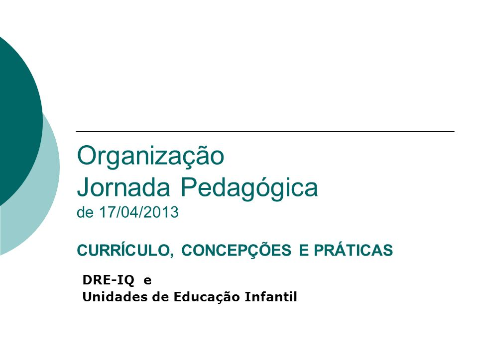 Organização Jornada Pedagógica de 17/04/2013 CURRÍCULO, CONCEPÇÕES E PRÁTICAS DRE-IQ e Unidades de Educação Infantil