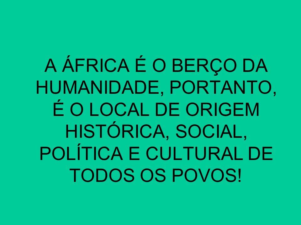 A ÁFRICA É O BERÇO DA HUMANIDADE, PORTANTO, É O LOCAL DE ORIGEM HISTÓRICA, SOCIAL, POLÍTICA E CULTURAL DE TODOS OS POVOS!