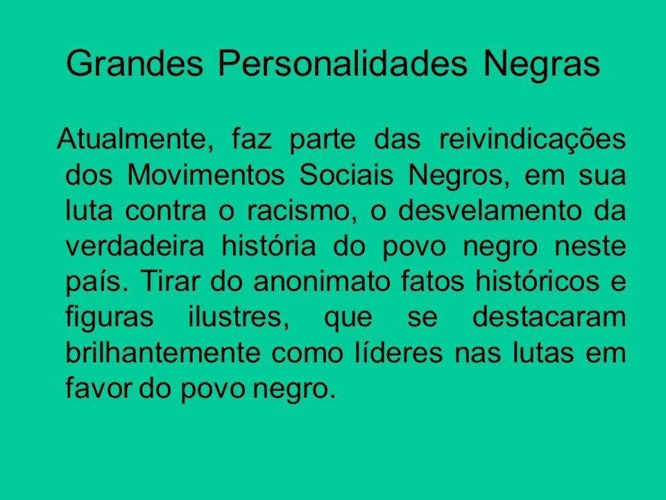 Grandes Personalidades Negras Atualmente, faz parte das reivindicações dos Movimentos Sociais Negros, em sua luta contra o racismo, o desvelamento da