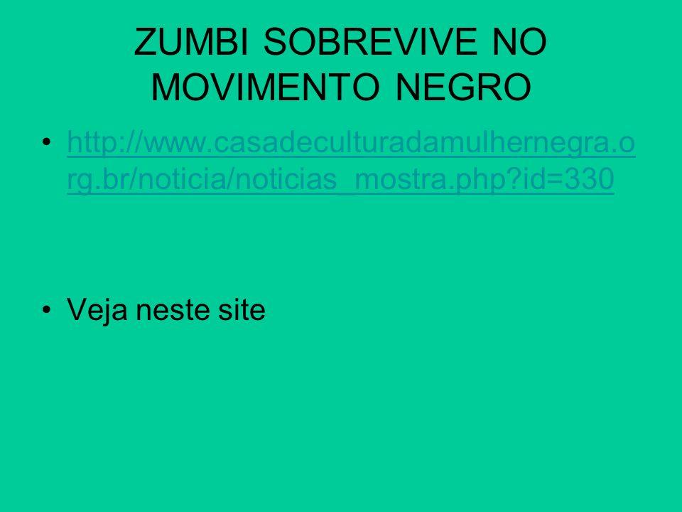 ZUMBI SOBREVIVE NO MOVIMENTO NEGRO http://www.casadeculturadamulhernegra.o rg.br/noticia/noticias_mostra.php?id=330http://www.casadeculturadamulherneg