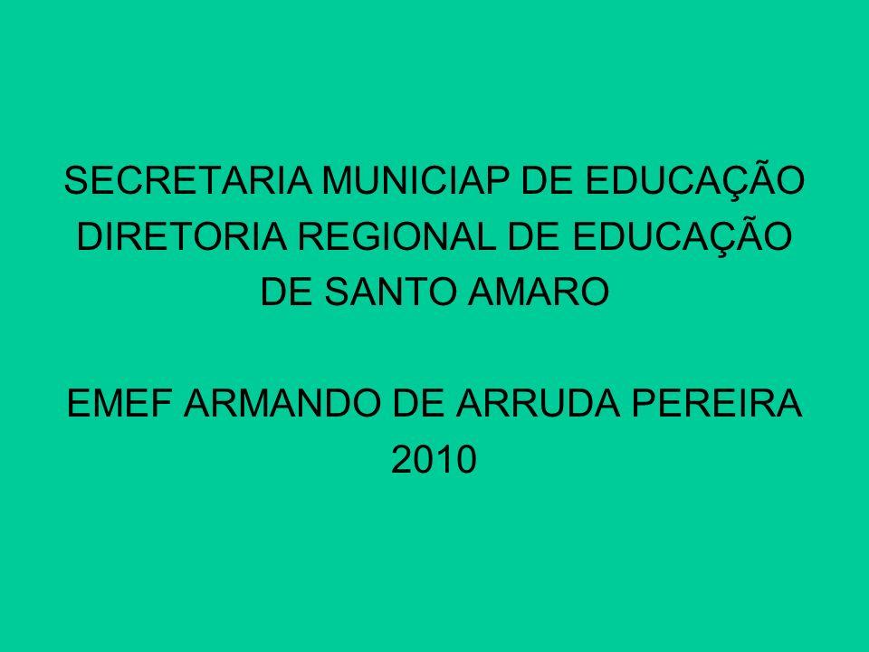 SECRETARIA MUNICIAP DE EDUCAÇÃO DIRETORIA REGIONAL DE EDUCAÇÃO DE SANTO AMARO EMEF ARMANDO DE ARRUDA PEREIRA 2010