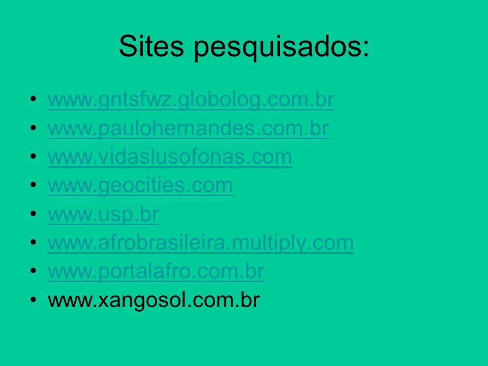 Sites pesquisados: www.gntsfwz.globolog.com.br www.paulohernandes.com.br www.vidaslusofonas.com www.geocities.com www.usp.br www.afrobrasileira.multip