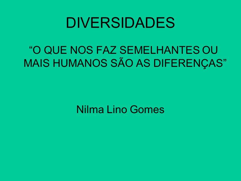 DIVERSIDADES O QUE NOS FAZ SEMELHANTES OU MAIS HUMANOS SÃO AS DIFERENÇAS Nilma Lino Gomes
