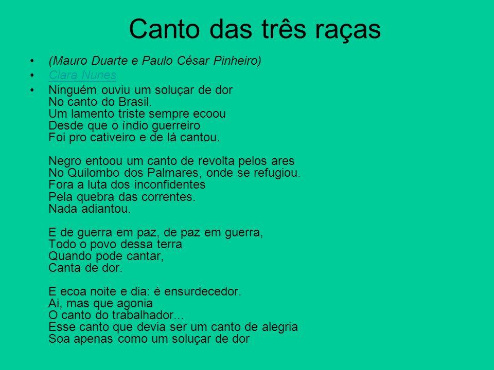 Canto das três raças (Mauro Duarte e Paulo César Pinheiro) Clara Nunes Ninguém ouviu um soluçar de dor No canto do Brasil. Um lamento triste sempre ec