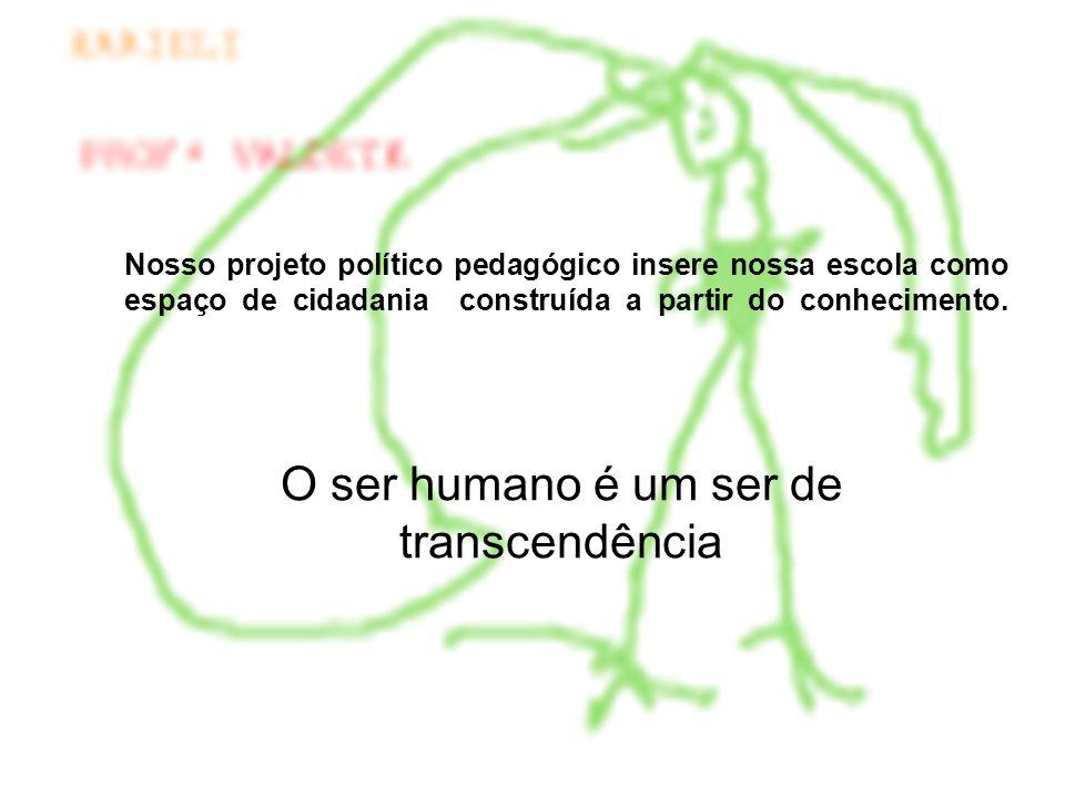 O ser humano é um ser de transcendência Nosso projeto político pedagógico insere nossa escola como espaço de cidadania construída a partir do conhecim