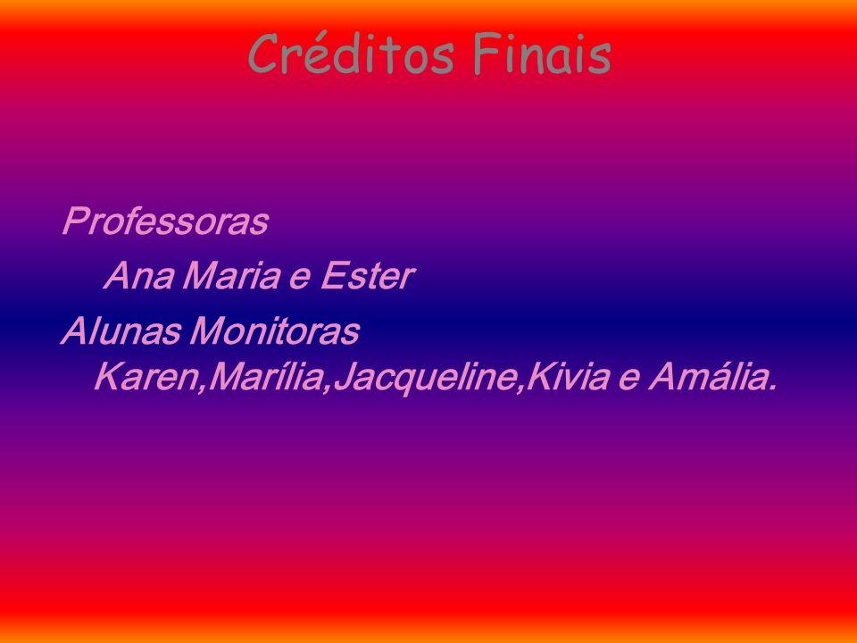 Créditos Finais Professoras Ana Maria e Ester Alunas Monitoras Karen,Marília,Jacqueline,Kivia e Amália.