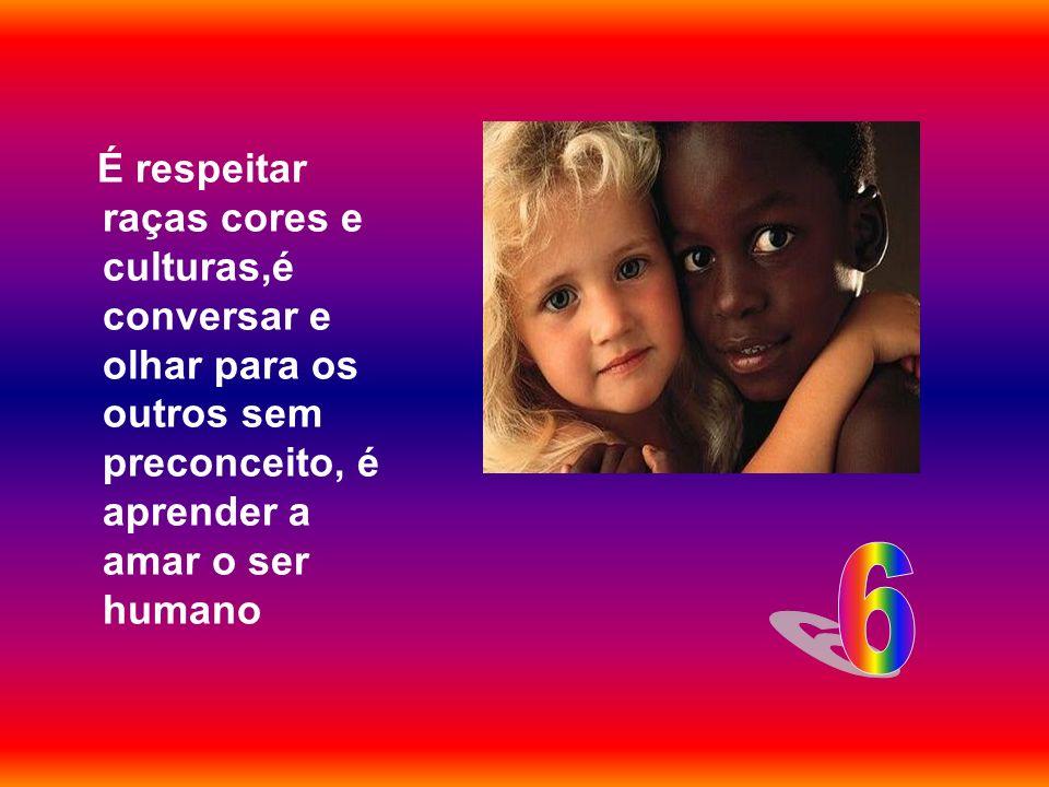 É respeitar raças cores e culturas,é conversar e olhar para os outros sem preconceito, é aprender a amar o ser humano