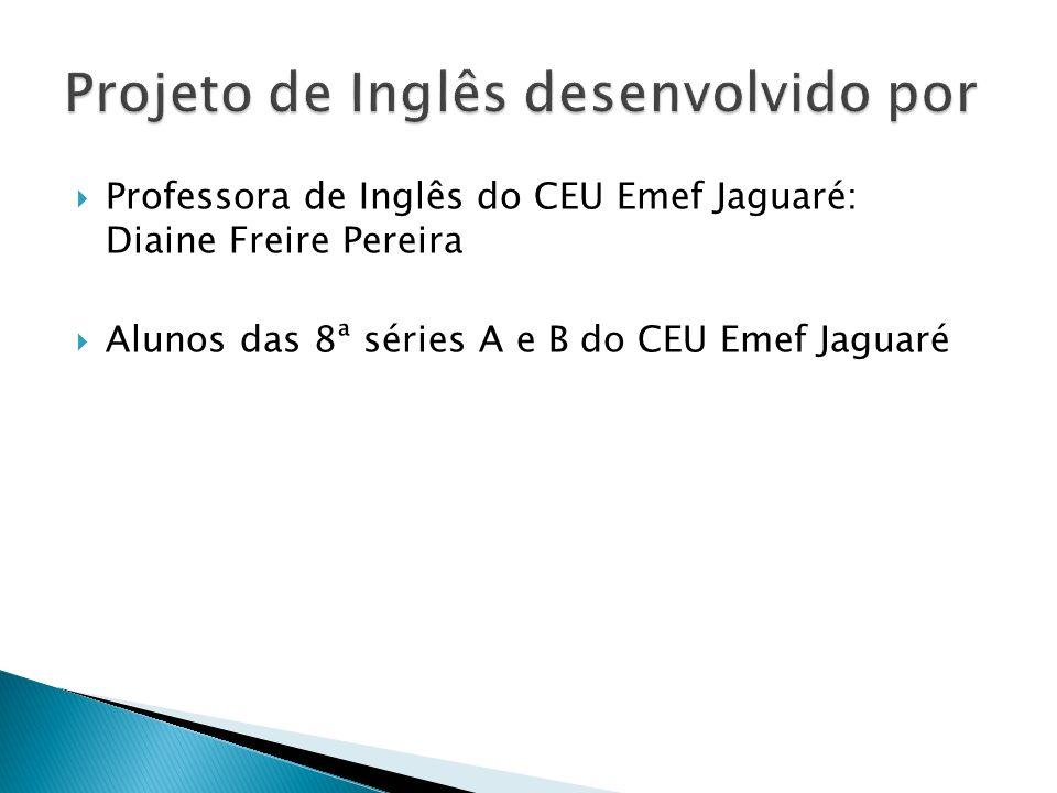 Professora de Inglês do CEU Emef Jaguaré: Diaine Freire Pereira Alunos das 8ª séries A e B do CEU Emef Jaguaré
