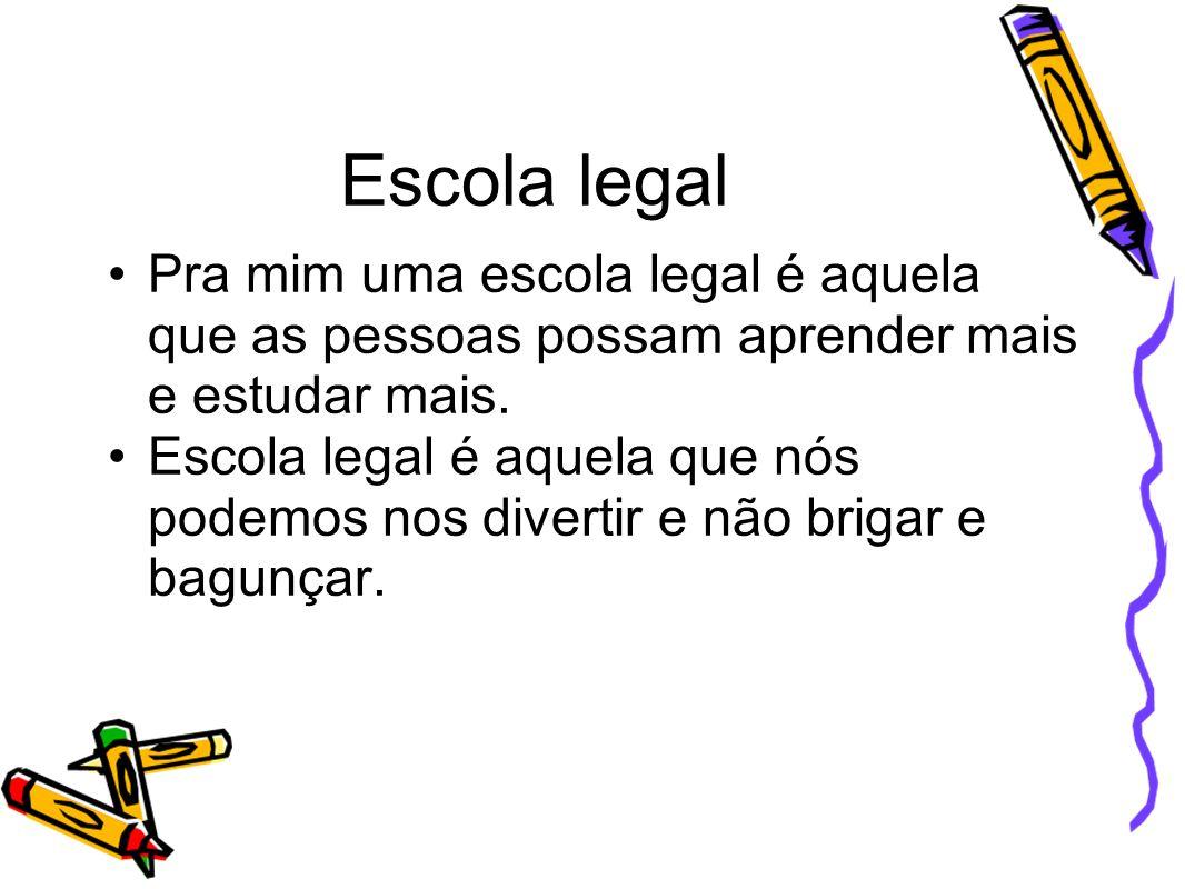 Escola legal Pra mim uma escola legal é aquela que as pessoas possam aprender mais e estudar mais. Escola legal é aquela que nós podemos nos divertir
