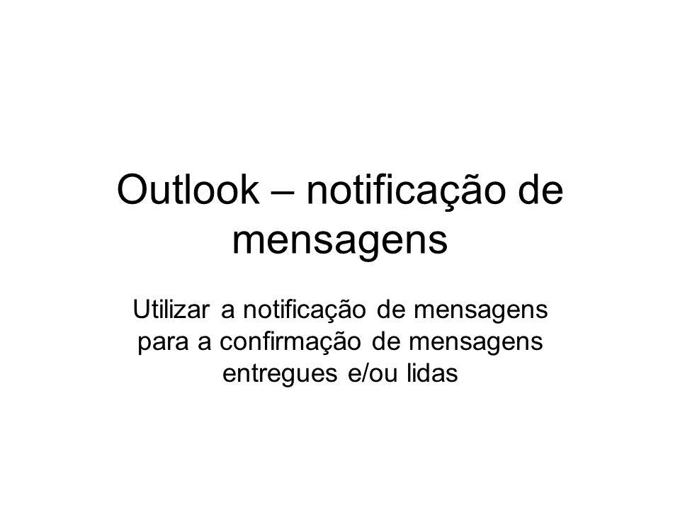 Outlook – notificação de mensagens Utilizar a notificação de mensagens para a confirmação de mensagens entregues e/ou lidas