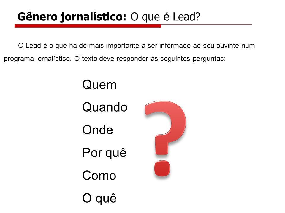 Gênero jornalístico: O que é Lead? O Lead é o que há de mais importante a ser informado ao seu ouvinte num programa jornalístico. O texto deve respond