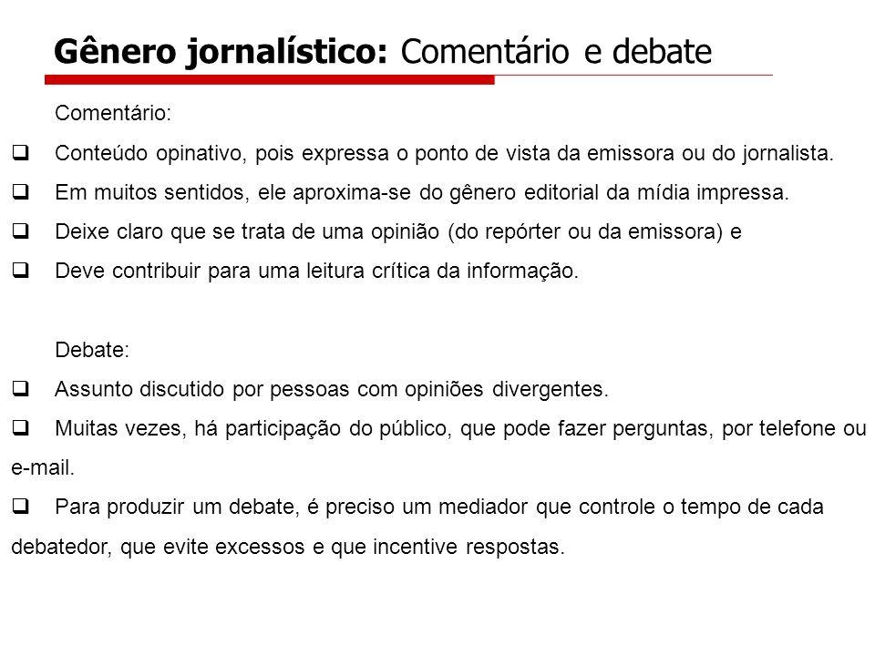 Comentário: Conteúdo opinativo, pois expressa o ponto de vista da emissora ou do jornalista. Em muitos sentidos, ele aproxima-se do gênero editorial d