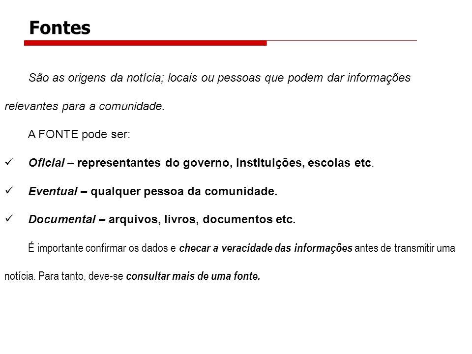 Fontes São as origens da notícia; locais ou pessoas que podem dar informações relevantes para a comunidade. A FONTE pode ser: Oficial – representantes