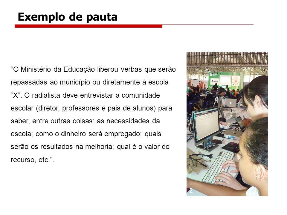 Exemplo de pauta O Ministério da Educação liberou verbas que serão repassadas ao município ou diretamente à escola X. O radialista deve entrevistar a