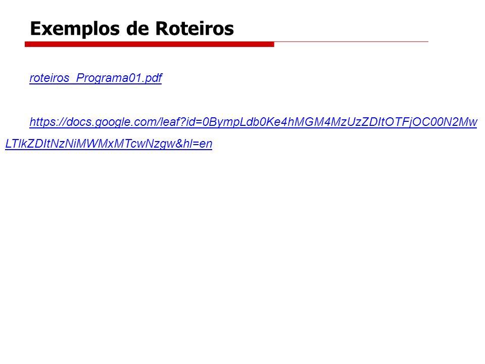 roteiros_Programa01.pdf https://docs.google.com/leaf?id=0BympLdb0Ke4hMGM4MzUzZDItOTFjOC00N2Mw LTlkZDItNzNiMWMxMTcwNzgw&hl=en Exemplos de Roteiros