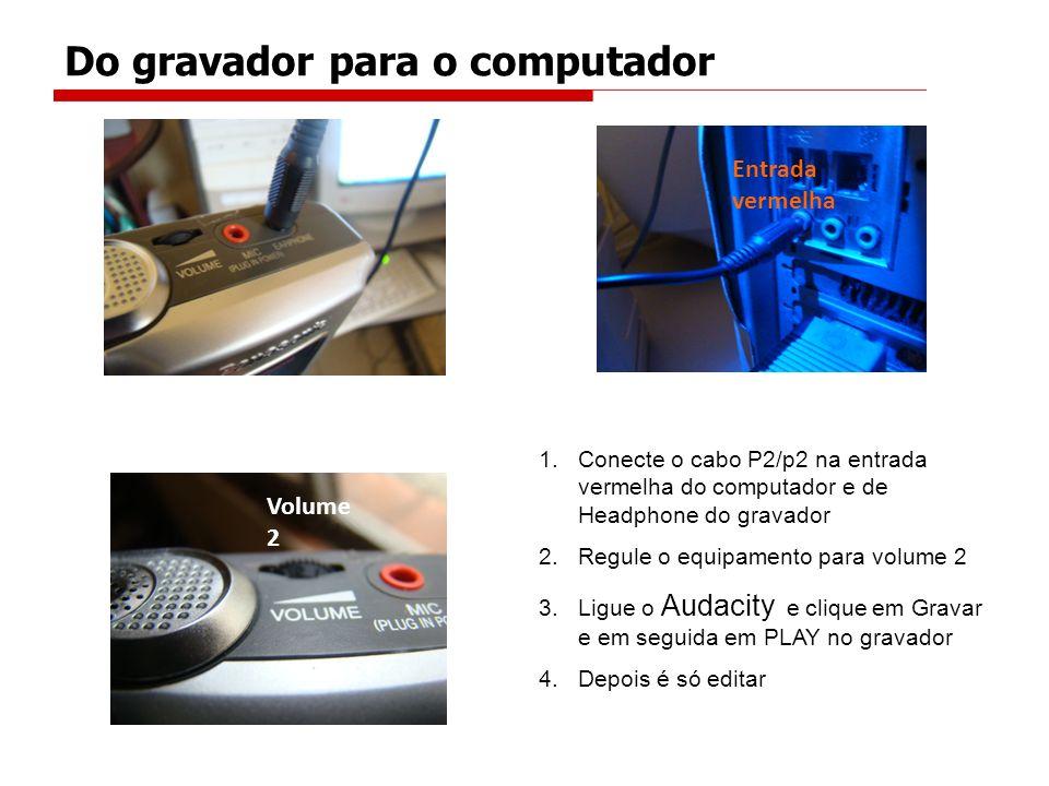 1.Conecte o cabo P2/p2 na entrada vermelha do computador e de Headphone do gravador 2.Regule o equipamento para volume 2 3.Ligue o Audacity e clique e