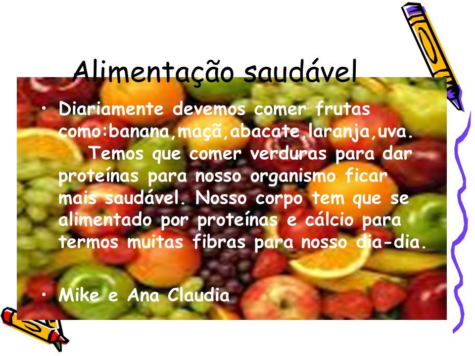 Alimentação saudável Diariamente devemos comer frutas como:banana,maçã,abacate,laranja,uva. Temos que comer verduras para dar proteínas para nosso org