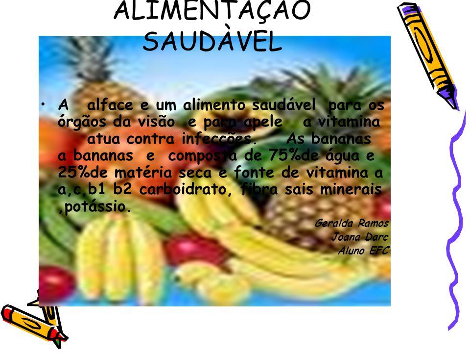 ALIMENTAÇÃO SAUDÀVEL A alface e um alimento saudável para os órgãos da visão e para apele a vitamina atua contra infecções. As bananas a bananas e com
