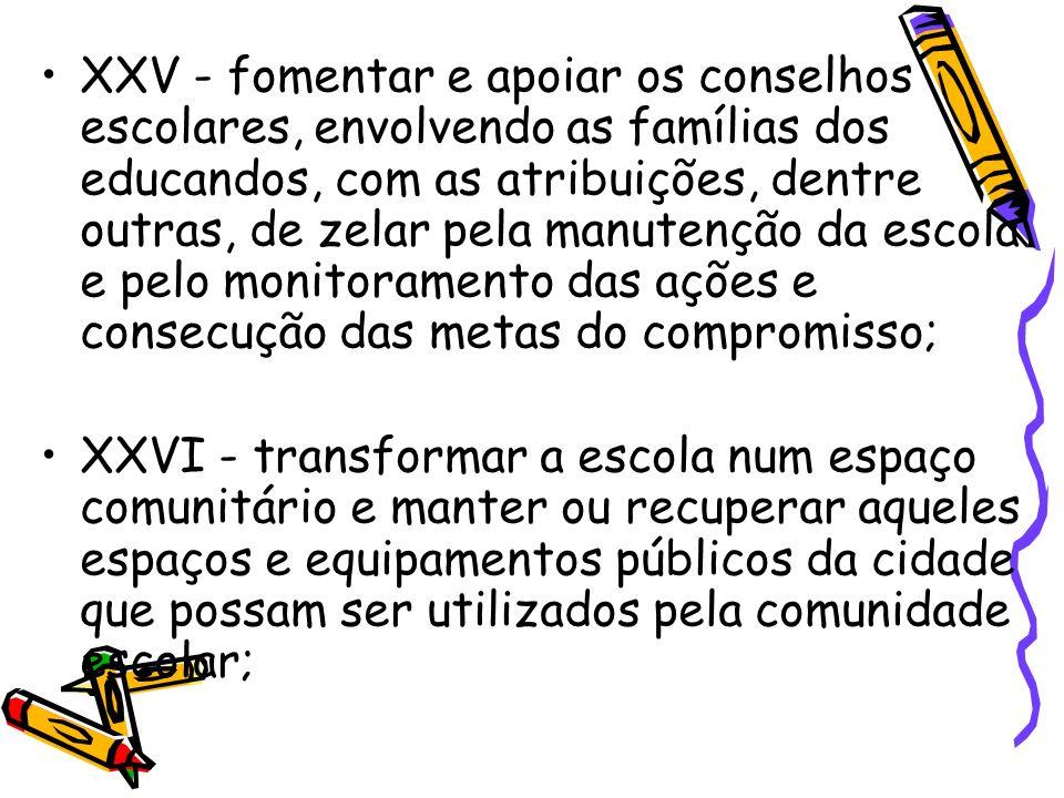 XXV - fomentar e apoiar os conselhos escolares, envolvendo as famílias dos educandos, com as atribuições, dentre outras, de zelar pela manutenção da e
