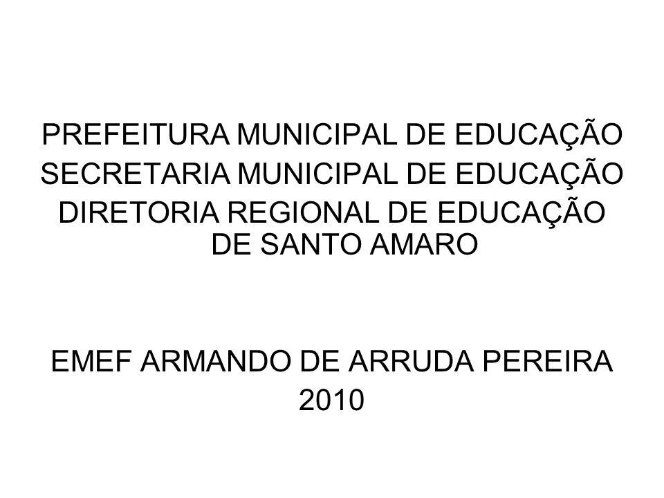 PREFEITURA MUNICIPAL DE EDUCAÇÃO SECRETARIA MUNICIPAL DE EDUCAÇÃO DIRETORIA REGIONAL DE EDUCAÇÃO DE SANTO AMARO EMEF ARMANDO DE ARRUDA PEREIRA 2010