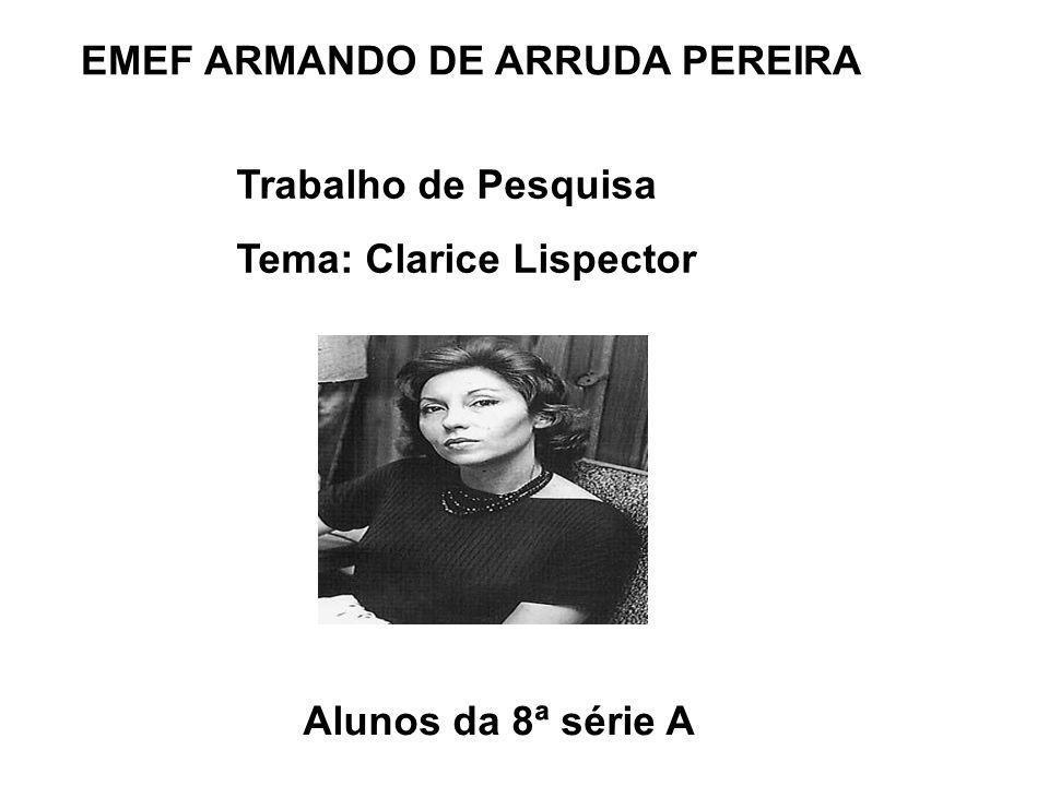 EMEF ARMANDO DE ARRUDA PEREIRA Trabalho de Pesquisa Tema: Clarice Lispector Alunos da 8ª série A