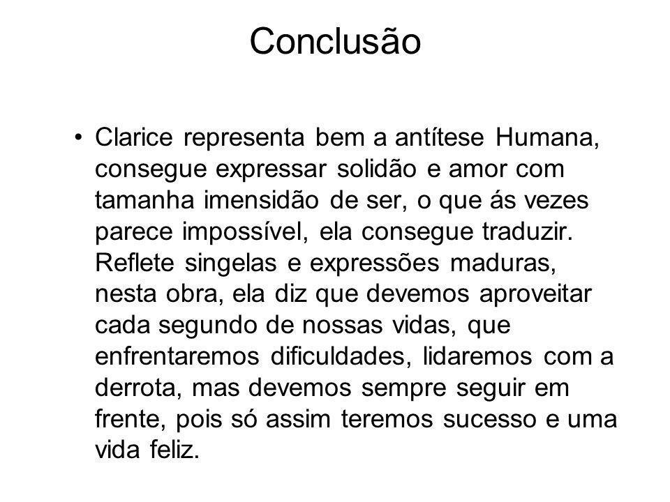 Conclusão Clarice representa bem a antítese Humana, consegue expressar solidão e amor com tamanha imensidão de ser, o que ás vezes parece impossível, ela consegue traduzir.