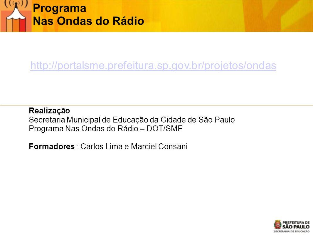 Programa Nas Ondas do Rádio Realização Secretaria Municipal de Educação da Cidade de São Paulo Programa Nas Ondas do Rádio – DOT/SME Formadores : Carlos Lima e Marciel Consani http://http://portalsme.prefeitura.sp.gov.br/projetos/ondas