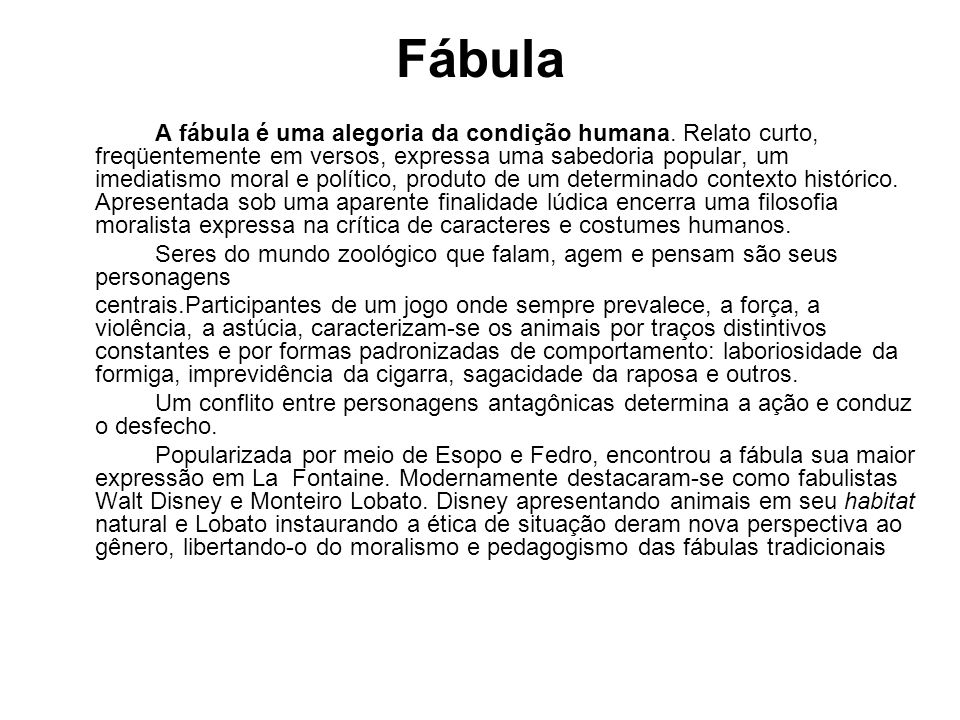 Fábula A fábula é uma alegoria da condição humana. Relato curto, freqüentemente em versos, expressa uma sabedoria popular, um imediatismo moral e polí
