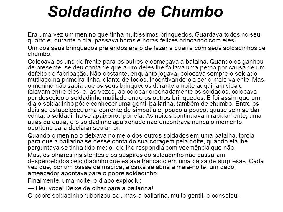Soldadinho de Chumbo Era uma vez um menino que tinha muitíssimos brinquedos. Guardava todos no seu quarto e, durante o dia, passava horas e horas feli