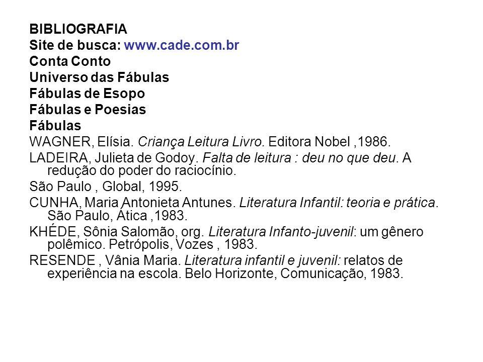 BIBLIOGRAFIA Site de busca: www.cade.com.br Conta Conto Universo das Fábulas Fábulas de Esopo Fábulas e Poesias Fábulas WAGNER, Elísia. Criança Leitur