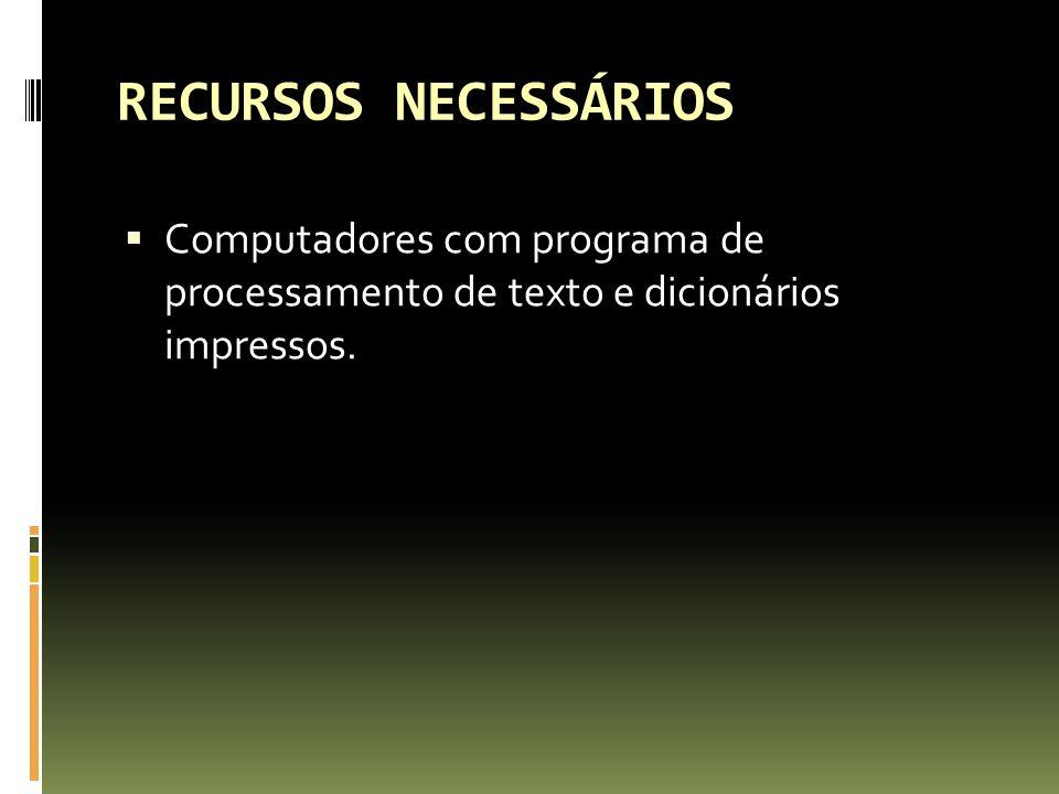 RECURSOS NECESSÁRIOS Computadores com programa de processamento de texto e dicionários impressos.