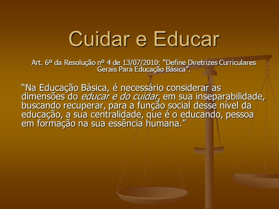 Cuidar e Educar Art. 6º da Resolução nº 4 de 13/07/2010: Define Diretrizes Curriculares Gerais Para Educação Básica. Na Educação Básica, é necessário