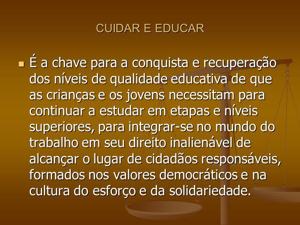 CUIDAR E EDUCAR É a chave para a conquista e recuperação dos níveis de qualidade educativa de que as crianças e os jovens necessitam para continuar a