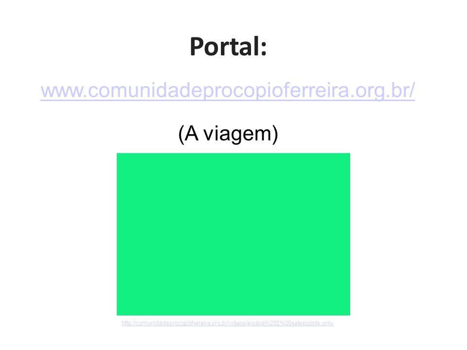 Portal: www.comunidadeprocopioferreira.org.br/ (A viagem) http://comunidadeprocopioferreira.org.br/videos/equipe%202%20salesopolis.wmv