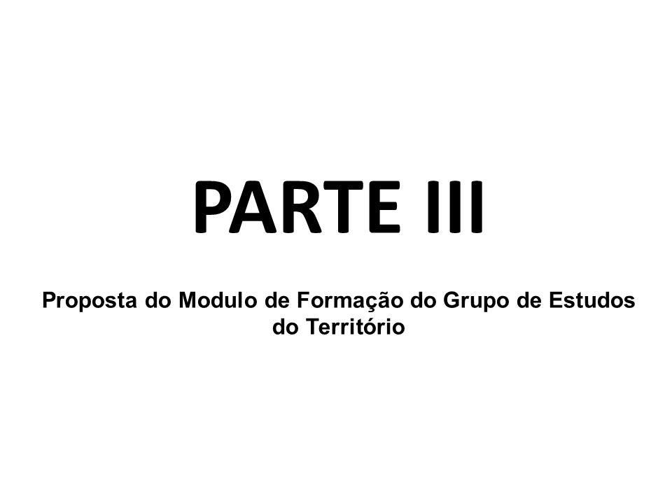 PARTE III Proposta do Modulo de Formação do Grupo de Estudos do Território