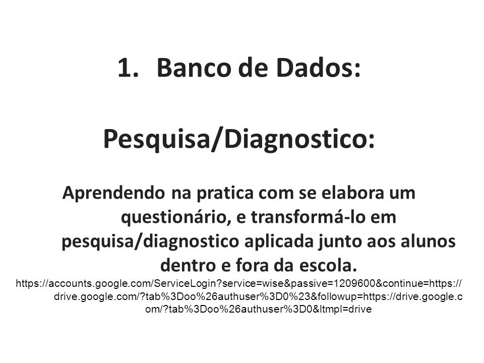 1.Banco de Dados: Pesquisa/Diagnostico: Aprendendo na pratica com se elabora um questionário, e transformá-lo em pesquisa/diagnostico aplicada junto aos alunos dentro e fora da escola.