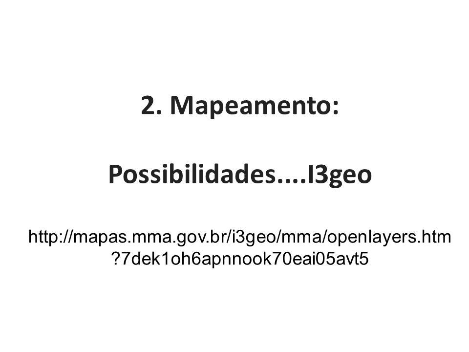2. Mapeamento: Possibilidades....I3geo http://mapas.mma.gov.br/i3geo/mma/openlayers.htm ?7dek1oh6apnnook70eai05avt5