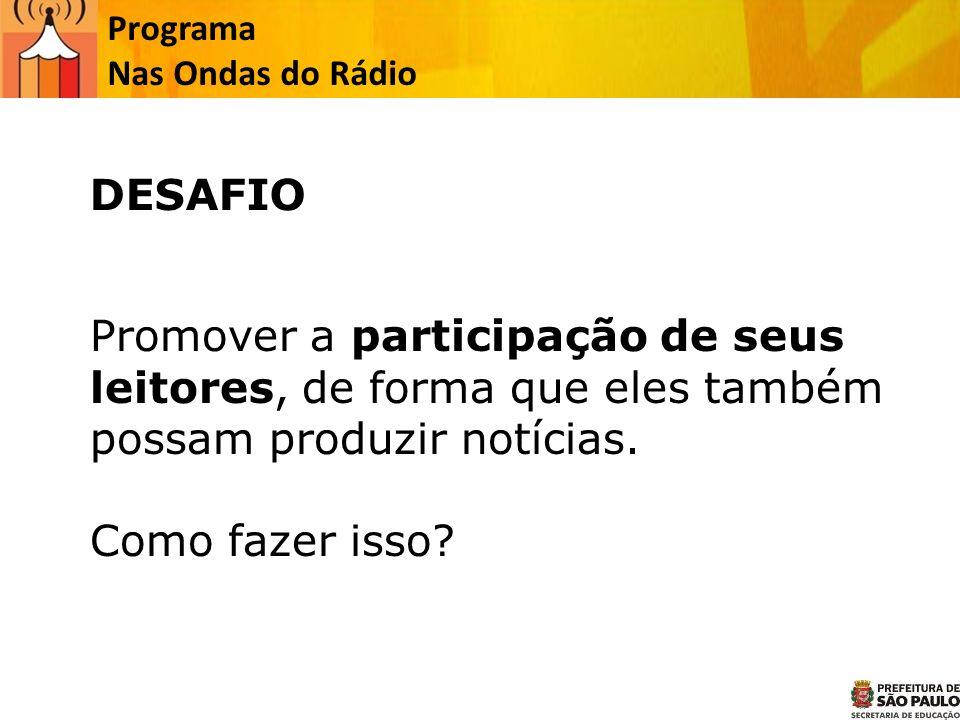 Programa Nas Ondas do Rádio Promover a participação de seus leitores, de forma que eles também possam produzir notícias. Como fazer isso? DESAFIO