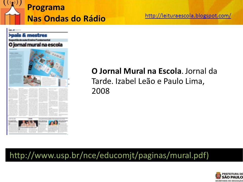 Programa Nas Ondas do Rádio http://leituraescola.blogspot.com/ O Jornal Mural na Escola. Jornal da Tarde. Izabel Leão e Paulo Lima, 2008 (http://www.u