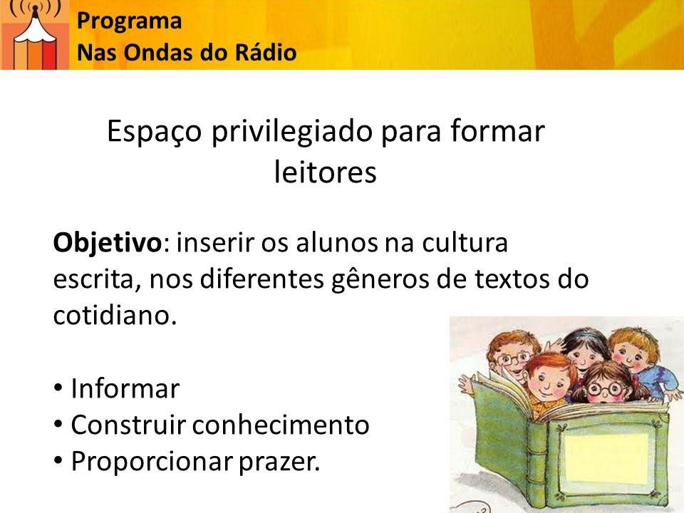 Programa Nas Ondas do Rádio Espaço privilegiado para formar leitores Objetivo: inserir os alunos na cultura escrita, nos diferentes gêneros de textos do cotidiano.