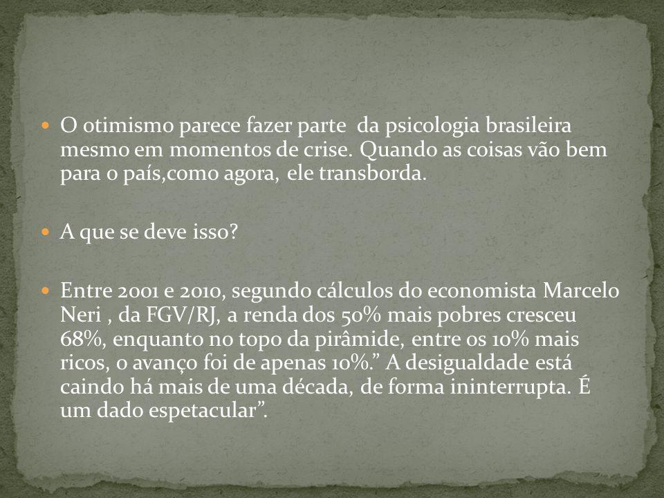 O otimismo parece fazer parte da psicologia brasileira mesmo em momentos de crise. Quando as coisas vão bem para o país,como agora, ele transborda. A