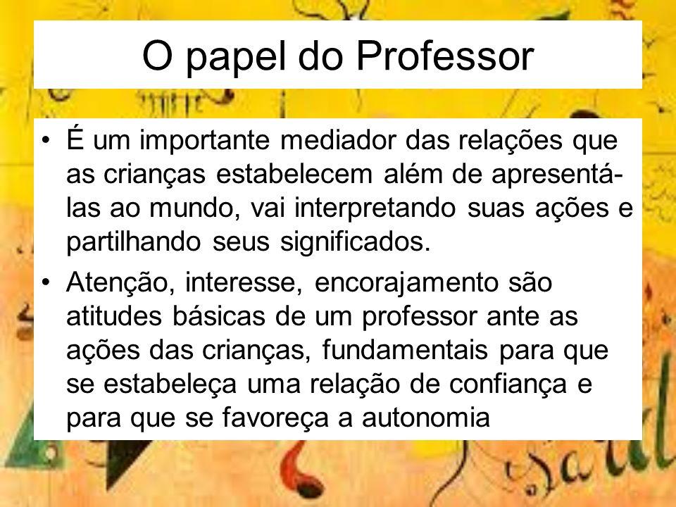 O papel do Professor É um importante mediador das relações que as crianças estabelecem além de apresentá- las ao mundo, vai interpretando suas ações e