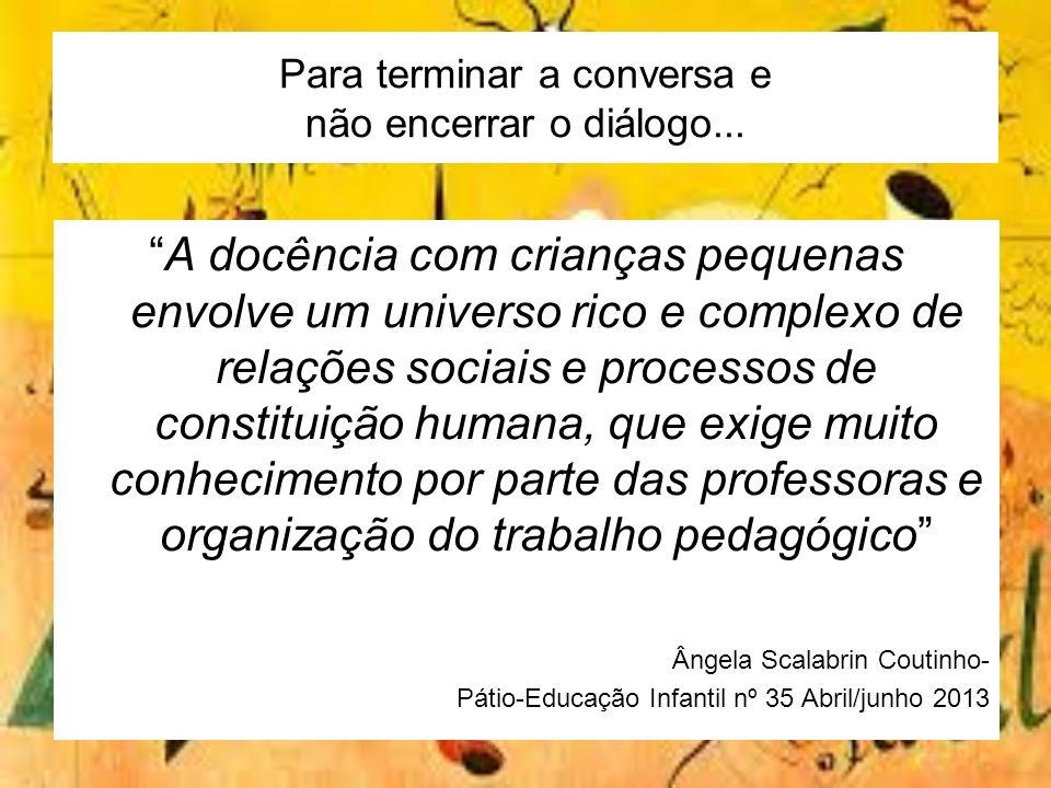 Para terminar a conversa e não encerrar o diálogo... A docência com crianças pequenas envolve um universo rico e complexo de relações sociais e proces