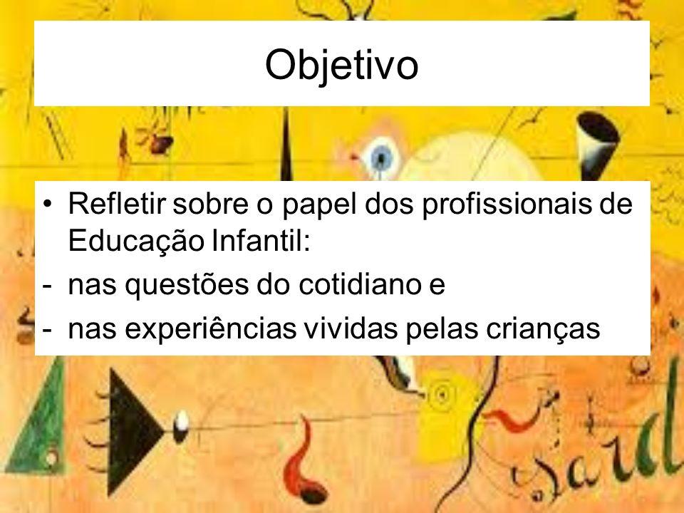 Objetivo Refletir sobre o papel dos profissionais de Educação Infantil: -nas questões do cotidiano e -nas experiências vividas pelas crianças