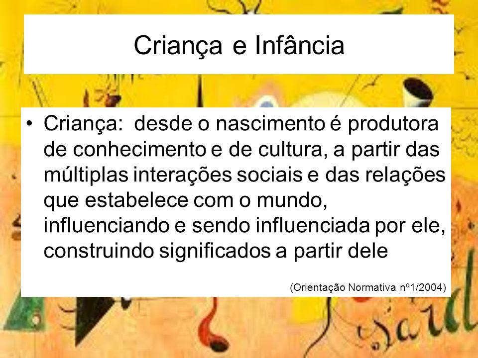 Criança e Infância Criança: desde o nascimento é produtora de conhecimento e de cultura, a partir das múltiplas interações sociais e das relações que