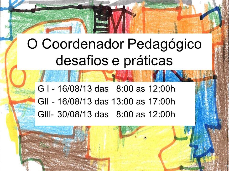O Coordenador Pedagógico desafios e práticas G I - 16/08/13 das 8:00 as 12:00h GII - 16/08/13 das 13:00 as 17:00h GIII- 30/08/13 das 8:00 as 12:00h