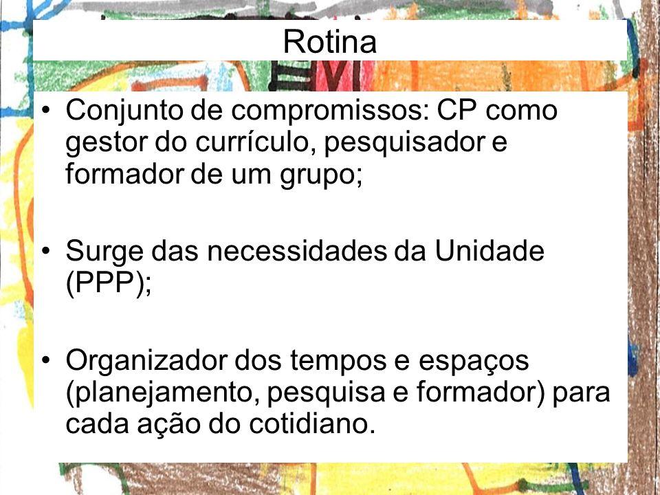 Rotina Conjunto de compromissos: CP como gestor do currículo, pesquisador e formador de um grupo; Surge das necessidades da Unidade (PPP); Organizador dos tempos e espaços (planejamento, pesquisa e formador) para cada ação do cotidiano.