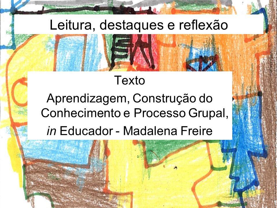 Leitura, destaques e reflexão Texto Aprendizagem, Construção do Conhecimento e Processo Grupal, in Educador - Madalena Freire